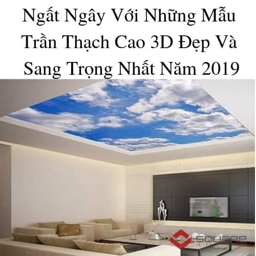 Ngất Ngây Với Những Mẫu Trần Thạch Cao 3D Đẹp Và Sang Trọng Nhất Năm 2019