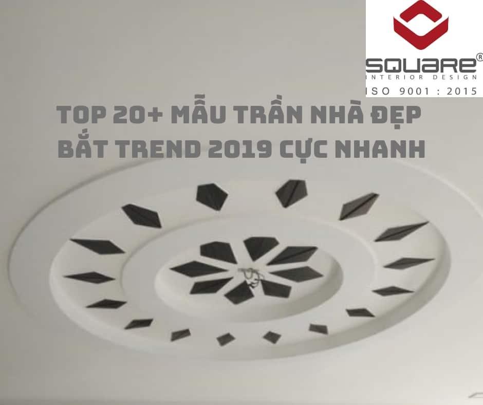 TOP 20+ Mẫu Trần Nhà Đẹp | Bắt Trend 2019 Cực Nhanh